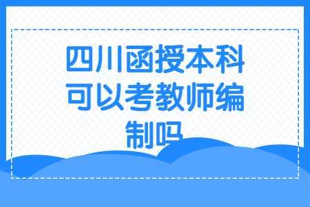 四川函授本科可以考教师编制吗